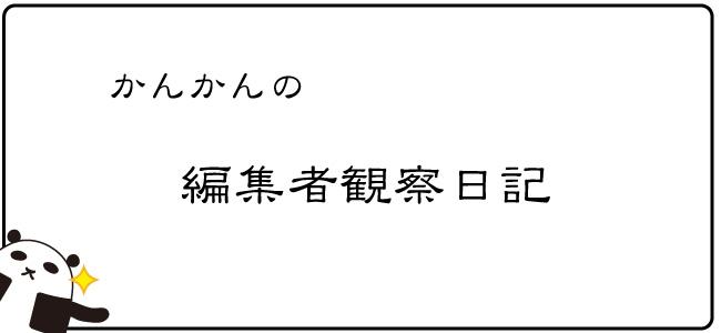かんかんの編集者観察日記 5こめ