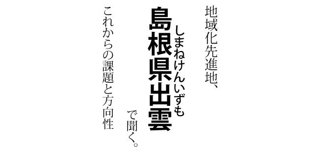 取材レポート 「地域化先進地、島根県出雲で聞く。これからの課題と方向性」 (取材日2014年6月)